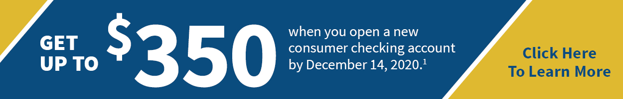 Get up to $350 when you open a new Free Checking with eStatement consumer checking account. Click here for qualifying accounts.