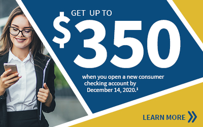 Get up to $350 when you open a new Free Checking with eStatement consumer checking account. Learn more.