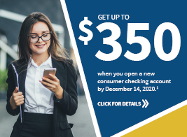 Get up to $350 when you open a new consumer checking account by December 14, 2020. Click for details.