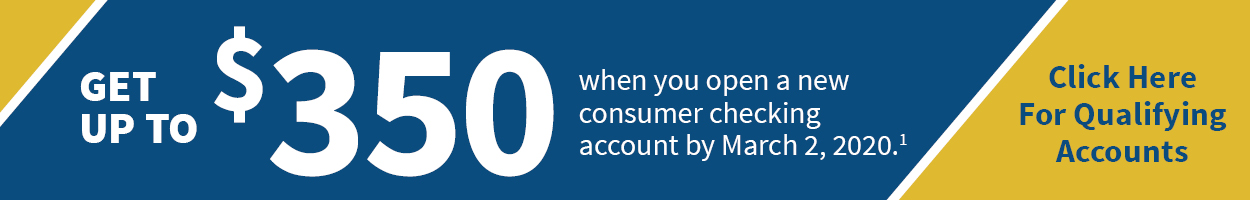 Get up to $350 when you open a new consumer checking account by March 2, 2020. Click here for qualifying accounts.